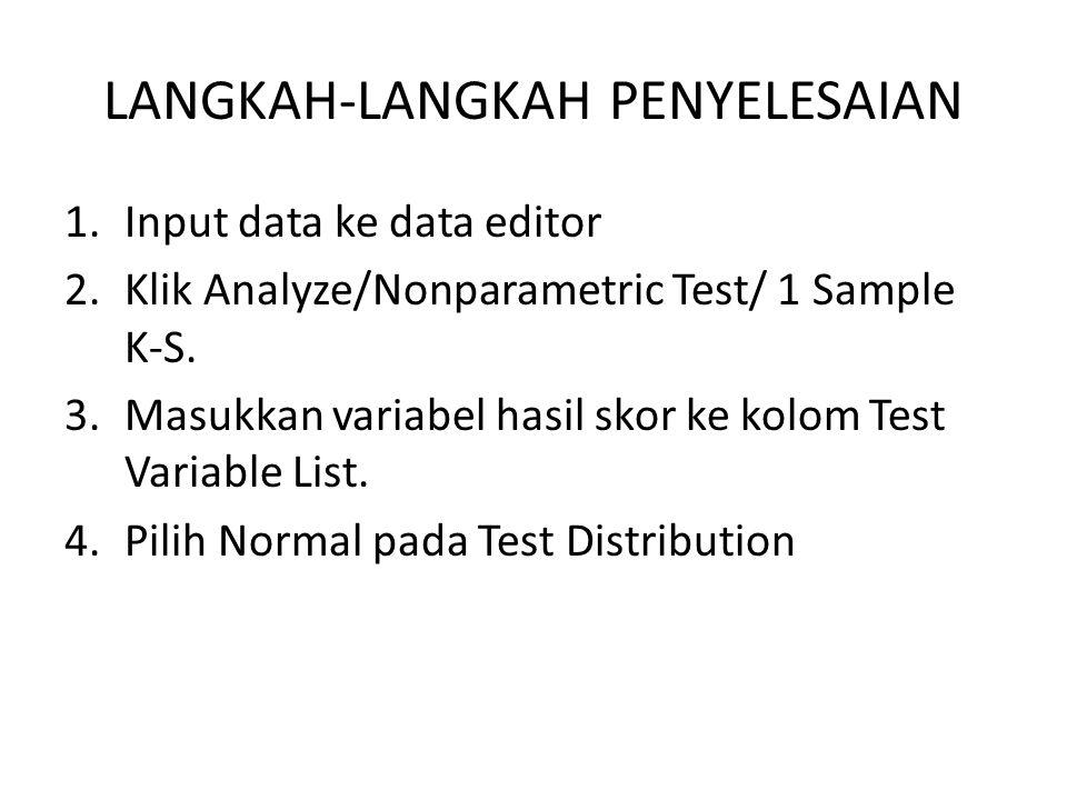 LANGKAH-LANGKAH PENYELESAIAN 1.Input data ke data editor 2.Klik Analyze/Nonparametric Test/ 1 Sample K-S. 3.Masukkan variabel hasil skor ke kolom Test