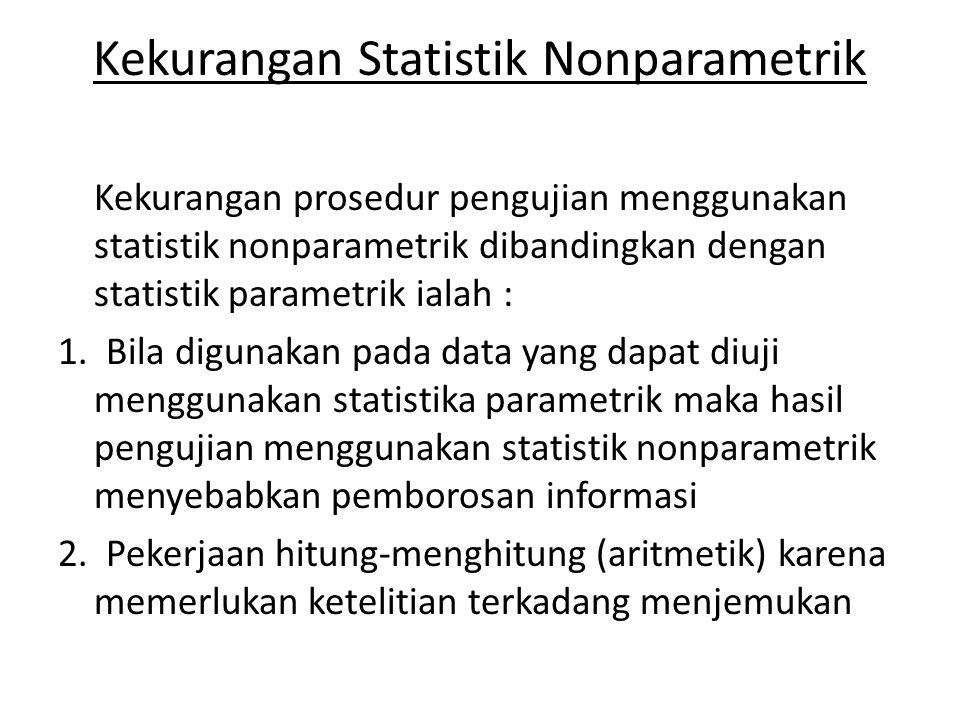 Kekurangan Statistik Nonparametrik Kekurangan prosedur pengujian menggunakan statistik nonparametrik dibandingkan dengan statistik parametrik ialah :