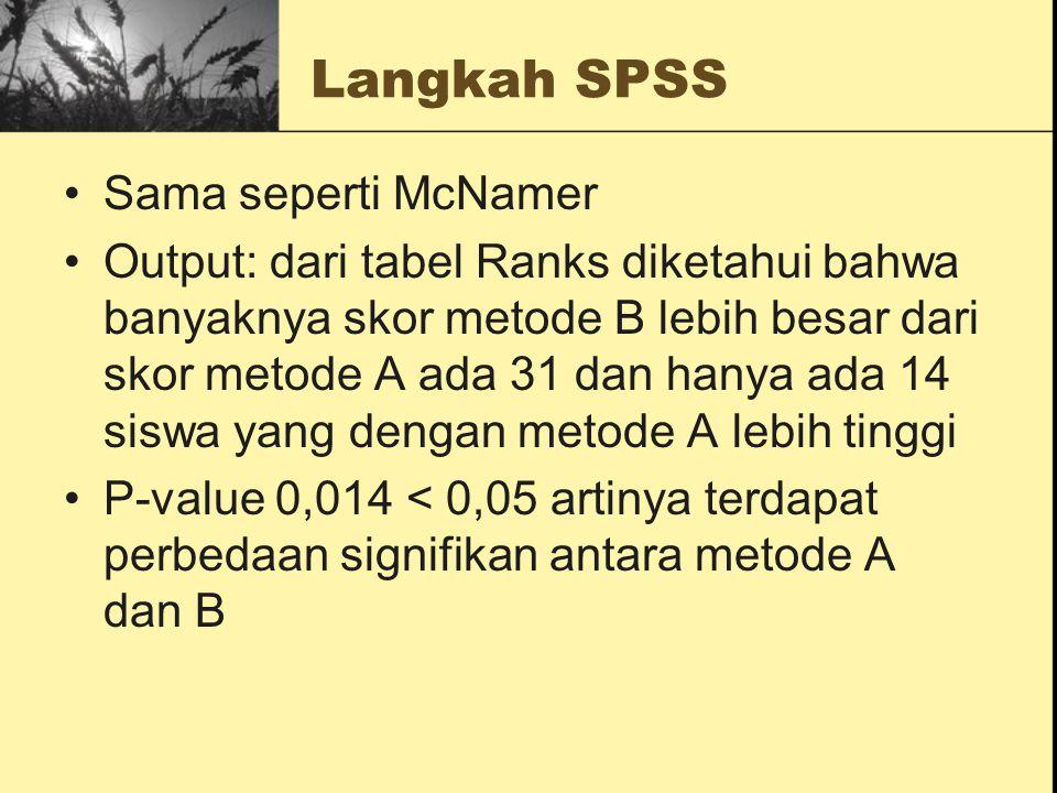 Langkah SPSS Sama seperti McNamer Output: dari tabel Ranks diketahui bahwa banyaknya skor metode B lebih besar dari skor metode A ada 31 dan hanya ada