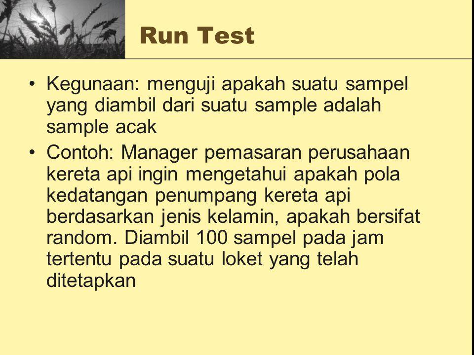 Run Test Kegunaan: menguji apakah suatu sampel yang diambil dari suatu sample adalah sample acak Contoh: Manager pemasaran perusahaan kereta api ingin