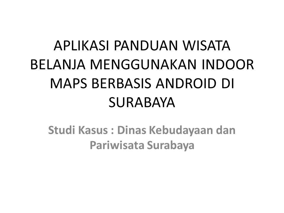 APLIKASI PANDUAN WISATA BELANJA MENGGUNAKAN INDOOR MAPS BERBASIS ANDROID DI SURABAYA Studi Kasus : Dinas Kebudayaan dan Pariwisata Surabaya