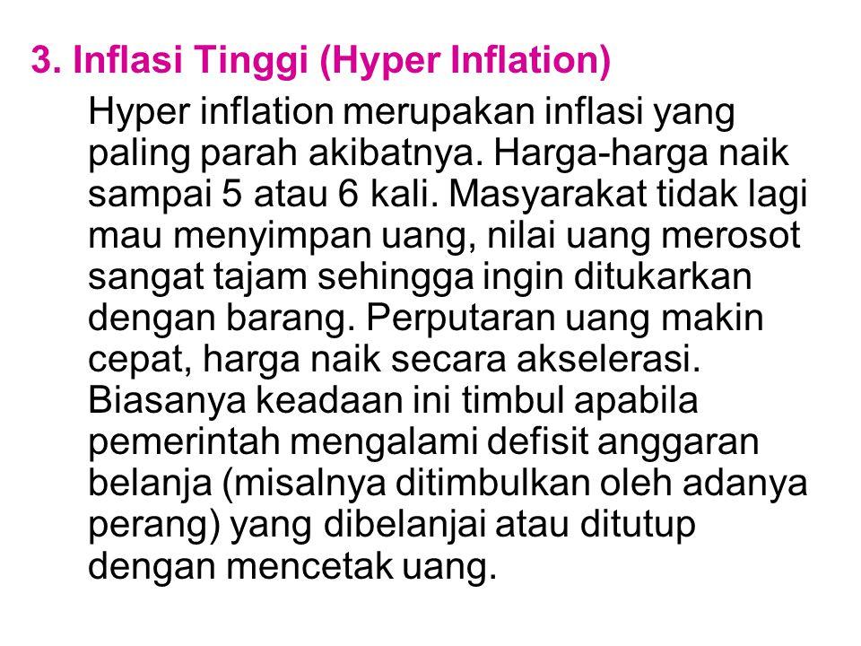 3. Inflasi Tinggi (Hyper Inflation) Hyper inflation merupakan inflasi yang paling parah akibatnya. Harga-harga naik sampai 5 atau 6 kali. Masyarakat t
