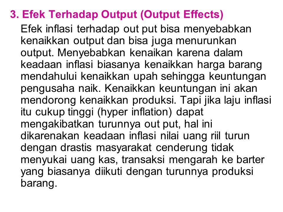 3. Efek Terhadap Output (Output Effects) Efek inflasi terhadap out put bisa menyebabkan kenaikkan output dan bisa juga menurunkan output. Menyebabkan