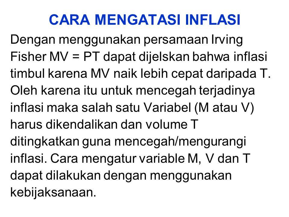CARA MENGATASI INFLASI Dengan menggunakan persamaan Irving Fisher MV = PT dapat dijelskan bahwa inflasi timbul karena MV naik lebih cepat daripada T.