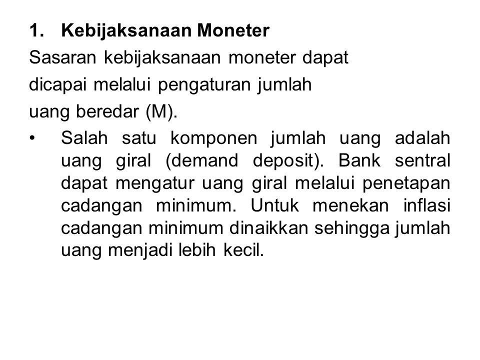 1.Kebijaksanaan Moneter Sasaran kebijaksanaan moneter dapat dicapai melalui pengaturan jumlah uang beredar (M). Salah satu komponen jumlah uang adalah