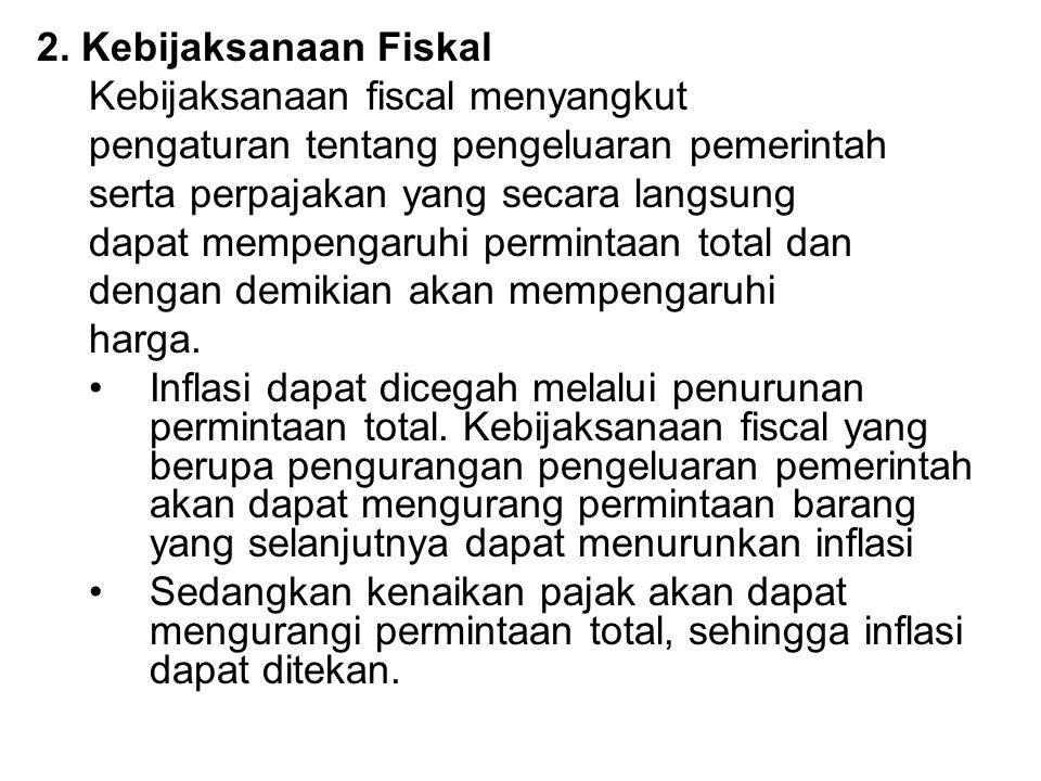 2. Kebijaksanaan Fiskal Kebijaksanaan fiscal menyangkut pengaturan tentang pengeluaran pemerintah serta perpajakan yang secara langsung dapat mempenga