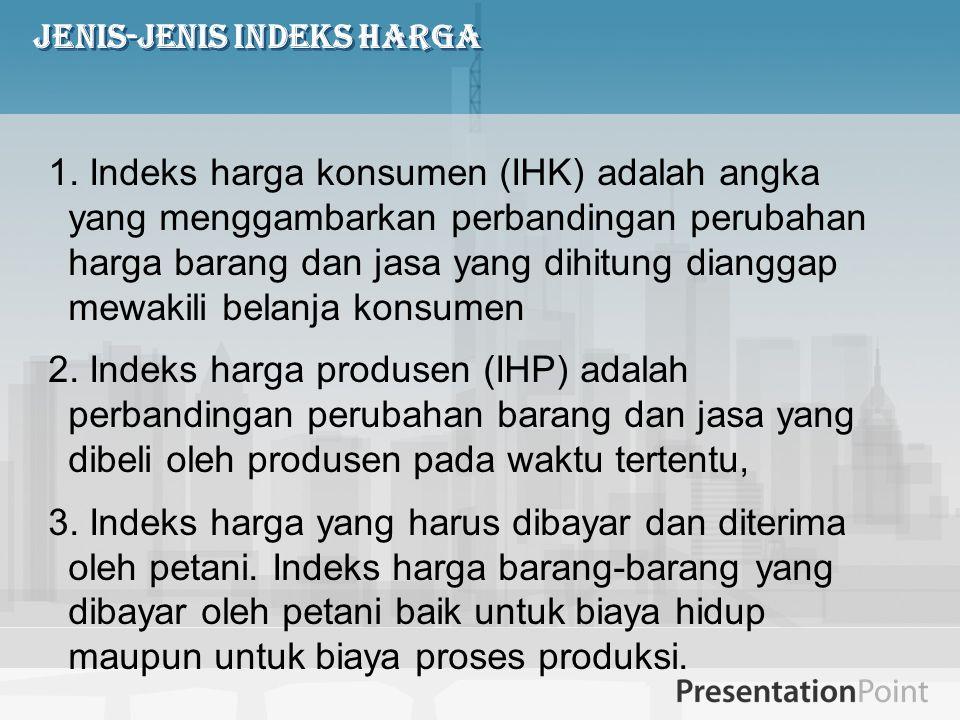 Jenis-jenis Indeks Harga 1. Indeks harga konsumen (IHK) adalah angka yang menggambarkan perbandingan perubahan harga barang dan jasa yang dihitung dia