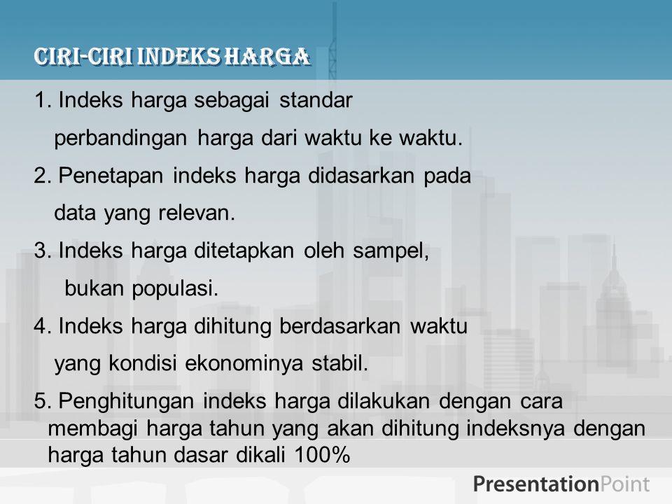 Ciri-ciri Indeks Harga 1. Indeks harga sebagai standar perbandingan harga dari waktu ke waktu. 2. Penetapan indeks harga didasarkan pada data yang rel