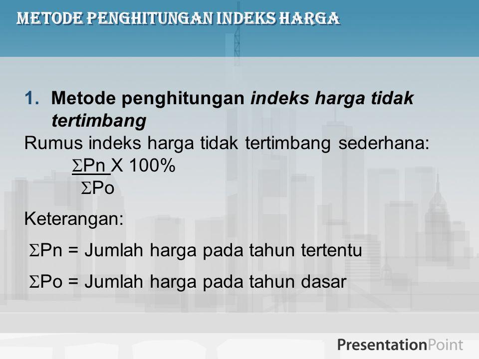 Metode penghitungan Indeks Harga 1.Metode penghitungan indeks harga tidak tertimbang Rumus indeks harga tidak tertimbang sederhana:  Pn X 100%  Po K