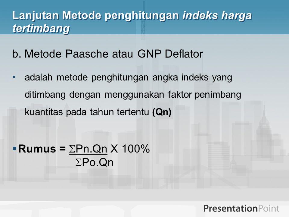 Lanjutan Metode penghitungan indeks harga tertimbang b. Metode Paasche atau GNP Deflator adalah metode penghitungan angka indeks yang ditimbang dengan