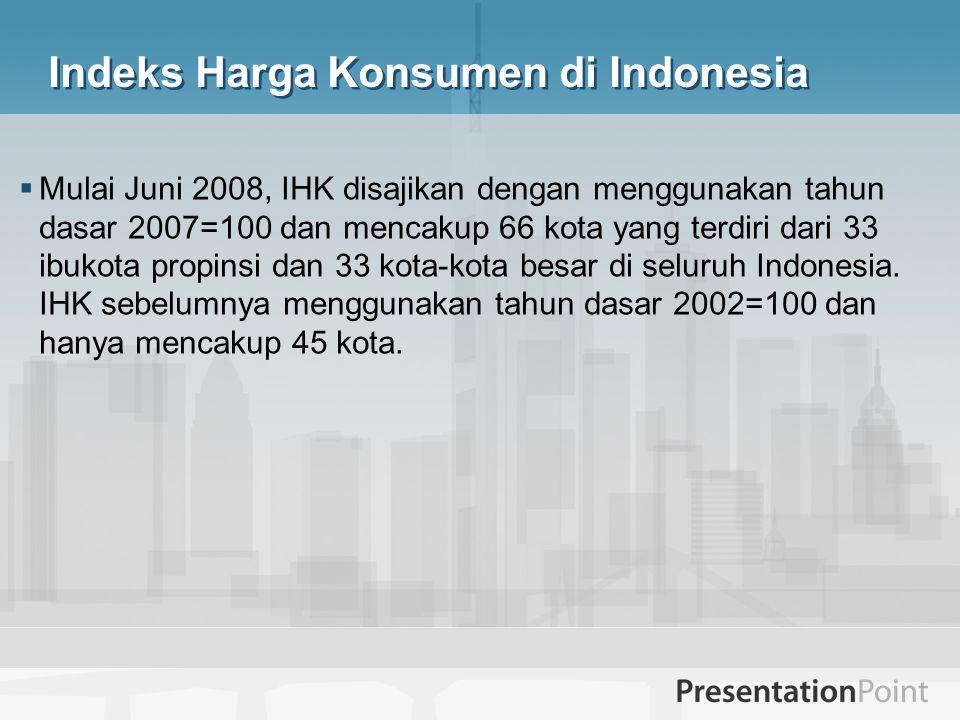 Indeks Harga Konsumen di Indonesia  Mulai Juni 2008, IHK disajikan dengan menggunakan tahun dasar 2007=100 dan mencakup 66 kota yang terdiri dari 33