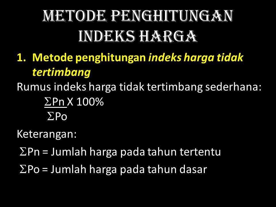 Metode penghitungan Indeks Harga 1.Metode penghitungan indeks harga tidak tertimbang Rumus indeks harga tidak tertimbang sederhana:  Pn X 100%  Po Keterangan:  Pn = Jumlah harga pada tahun tertentu  Po = Jumlah harga pada tahun dasar