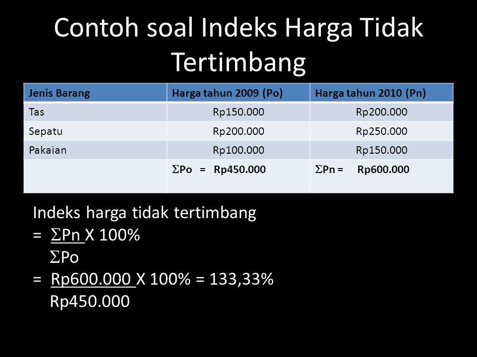 Contoh soal Indeks Harga Tidak Tertimbang Jenis BarangHarga tahun 2009 (Po)Harga tahun 2010 (Pn) TasRp150.000Rp200.000 SepatuRp200.000Rp250.000 PakaianRp100.000Rp150.000  Po = Rp450.000  Pn = Rp600.000 Indeks harga tidak tertimbang =  Pn X 100%  Po = Rp600.000 X 100% = 133,33% Rp450.000