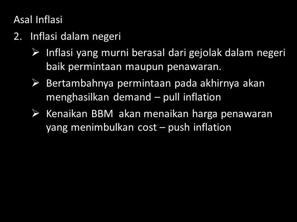 Asal Inflasi 2.Inflasi dalam negeri  Inflasi yang murni berasal dari gejolak dalam negeri baik permintaan maupun penawaran.