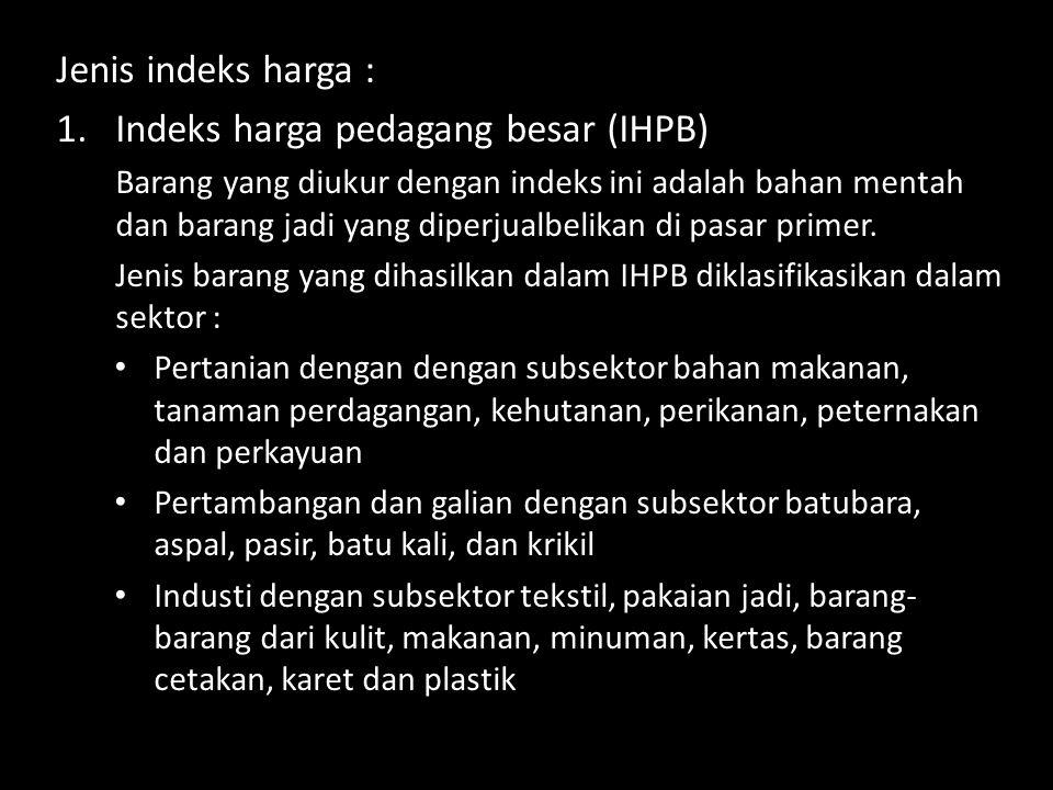 Jenis indeks harga : 1.Indeks harga pedagang besar (IHPB) Barang yang diukur dengan indeks ini adalah bahan mentah dan barang jadi yang diperjualbelikan di pasar primer.