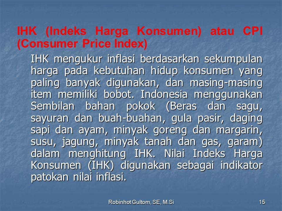 IHK (Indeks Harga Konsumen) atau CPI (Consumer Price Index) IHK mengukur inflasi berdasarkan sekumpulan harga pada kebutuhan hidup konsumen yang palin