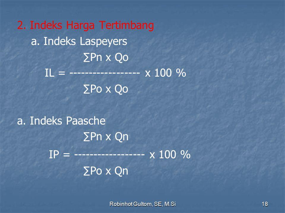 2. Indeks Harga Tertimbang a. Indeks Laspeyers ∑Pn x Qo IL = ------------------ x 100 % ∑Po x Qo a. Indeks Paasche ∑Pn x Qn IP = ------------------ x