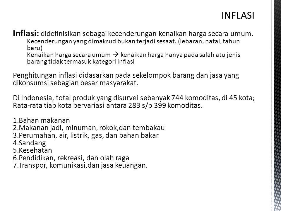 Inflasi: didefinisikan sebagai kecenderungan kenaikan harga secara umum. Kecenderungan yang dimaksud bukan terjadi sesaat. (lebaran, natal, tahun baru