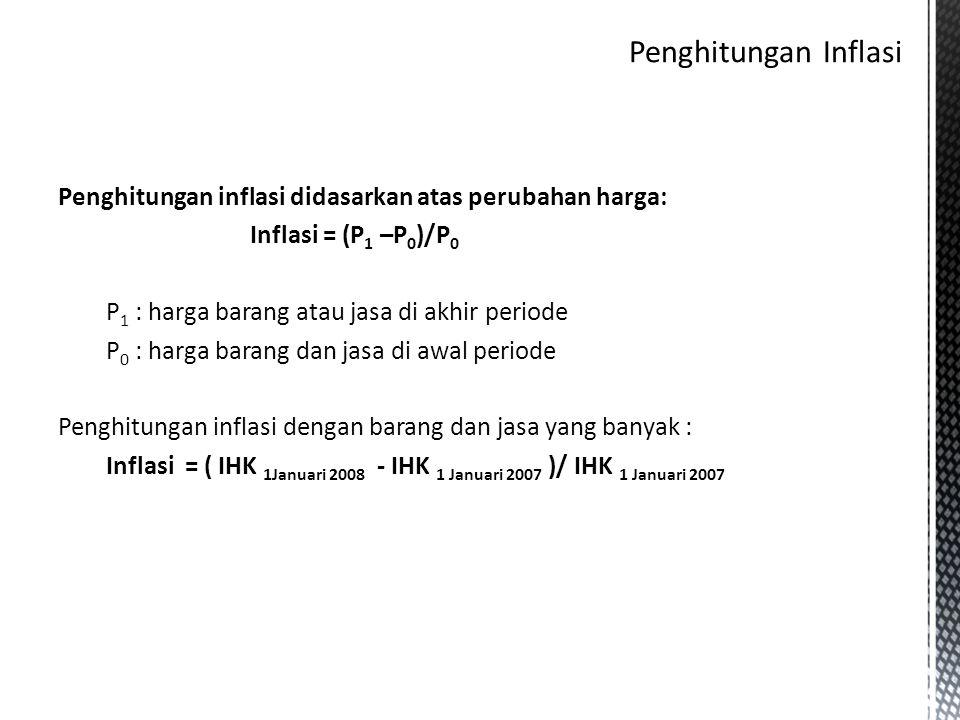 Penghitungan inflasi didasarkan atas perubahan harga: Inflasi = (P 1 –P 0 )/P 0 P 1 : harga barang atau jasa di akhir periode P 0 : harga barang dan j