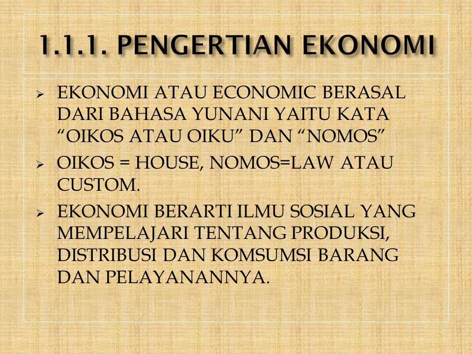 " EKONOMI ATAU ECONOMIC BERASAL DARI BAHASA YUNANI YAITU KATA ""OIKOS ATAU OIKU"" DAN ""NOMOS""  OIKOS = HOUSE, NOMOS=LAW ATAU CUSTOM.  EKONOMI BERARTI"