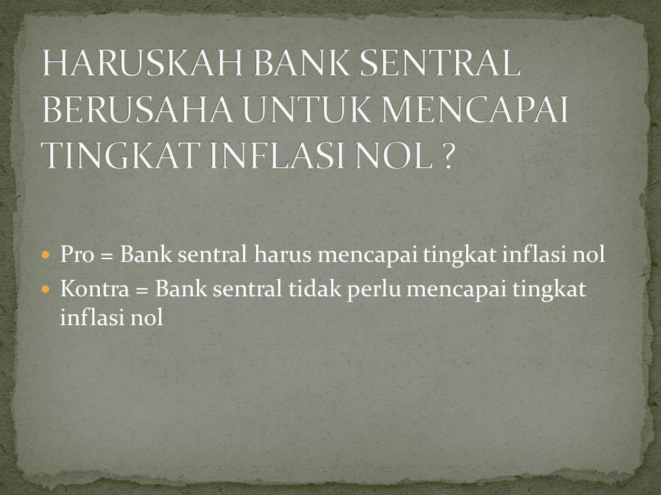 Pro = Bank sentral harus mencapai tingkat inflasi nol Kontra = Bank sentral tidak perlu mencapai tingkat inflasi nol