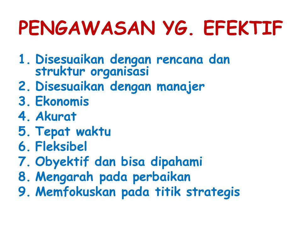 PENGAWASAN YG. EFEKTIF 1.Disesuaikan dengan rencana dan struktur organisasi 2.Disesuaikan dengan manajer 3.Ekonomis 4.Akurat 5.Tepat waktu 6.Fleksibel