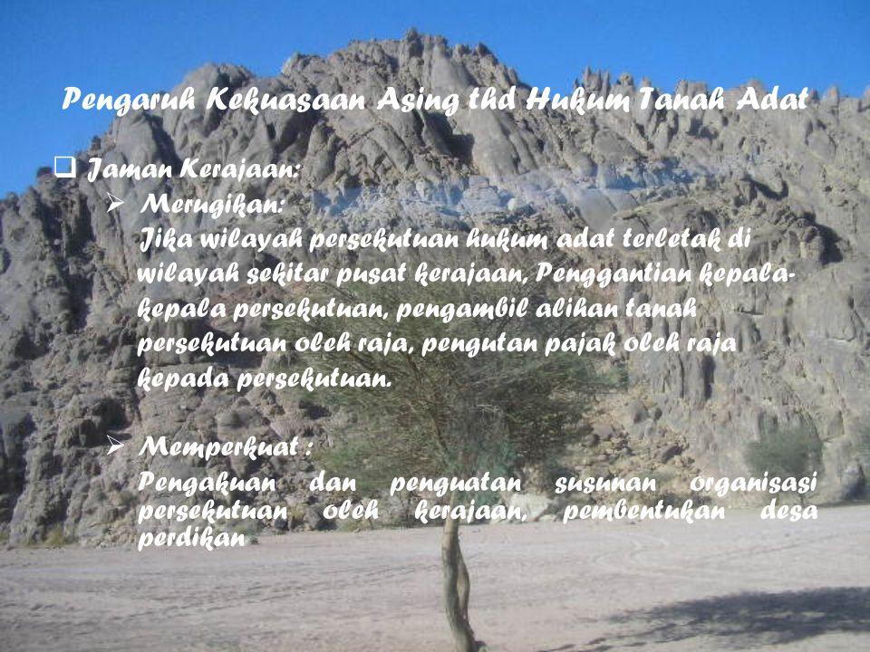 Pengaruh Kekuasaan Asing thd Hukum Tanah Adat  Jaman Kerajaan:  Merugikan: Jika wilayah persekutuan hukum adat terletak di wilayah sekitar pusat ker