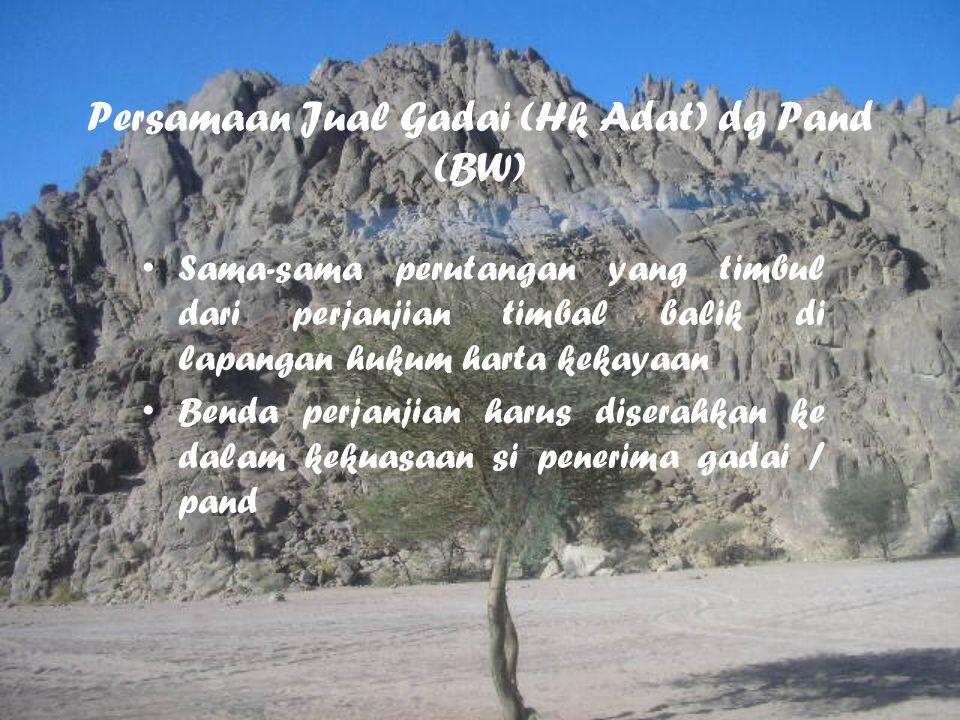Persamaan Jual Gadai (Hk Adat) dg Pand (BW) Sama-sama perutangan yang timbul dari perjanjian timbal balik di lapangan hukum harta kekayaan Benda perja