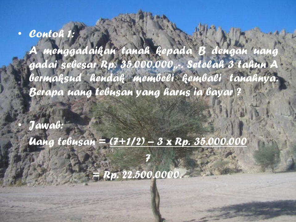 Contoh 1: A menggadaikan tanah kepada B dengan uang gadai sebesar Rp. 35.000.000.,-. Setelah 3 tahun A bermaksud hendak membeli kembali tanahnya. Bera