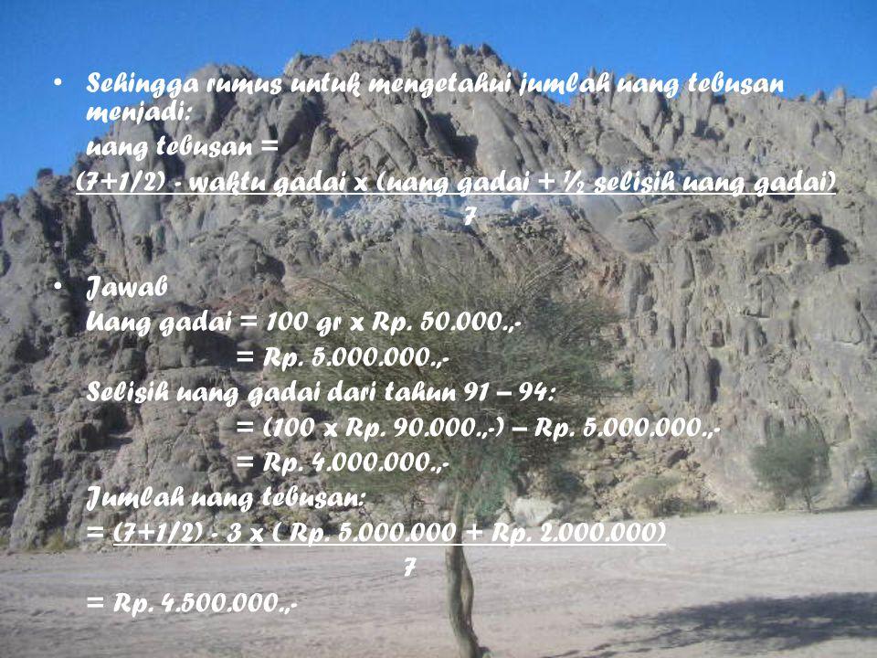 Sehingga rumus untuk mengetahui jumlah uang tebusan menjadi: uang tebusan = (7+1/2) - waktu gadai x (uang gadai + ½ selisih uang gadai) 7 Jawab Uang g