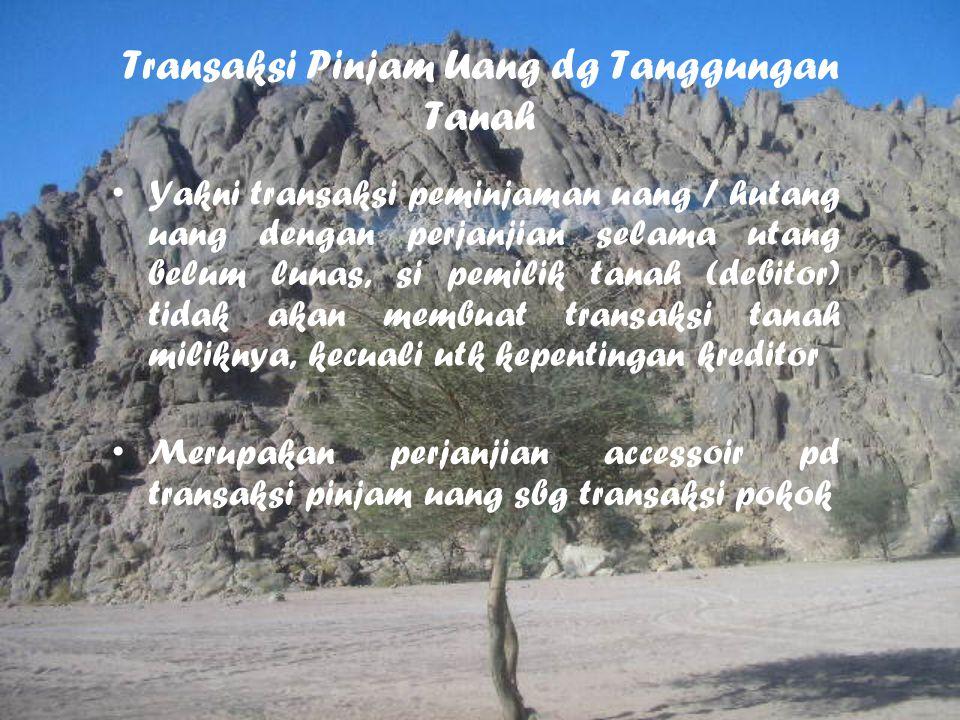 Transaksi Pinjam Uang dg Tanggungan Tanah Yakni transaksi peminjaman uang / hutang uang dengan perjanjian selama utang belum lunas, si pemilik tanah (