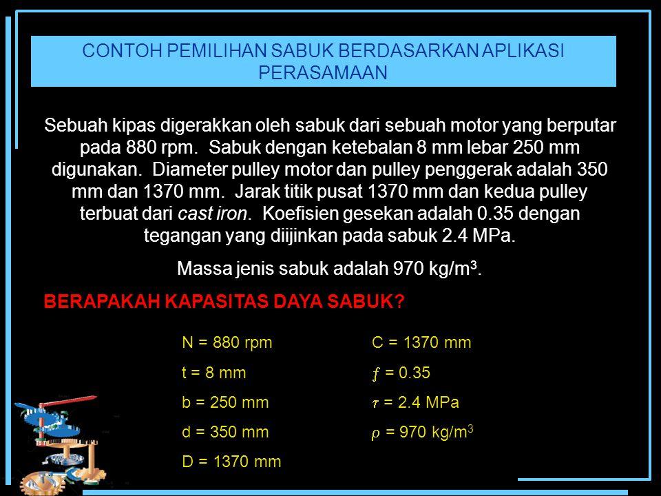 CONTOH PEMILIHAN SABUK BERDASARKAN APLIKASI PERASAMAAN Sebuah kipas digerakkan oleh sabuk dari sebuah motor yang berputar pada 880 rpm. Sabuk dengan k