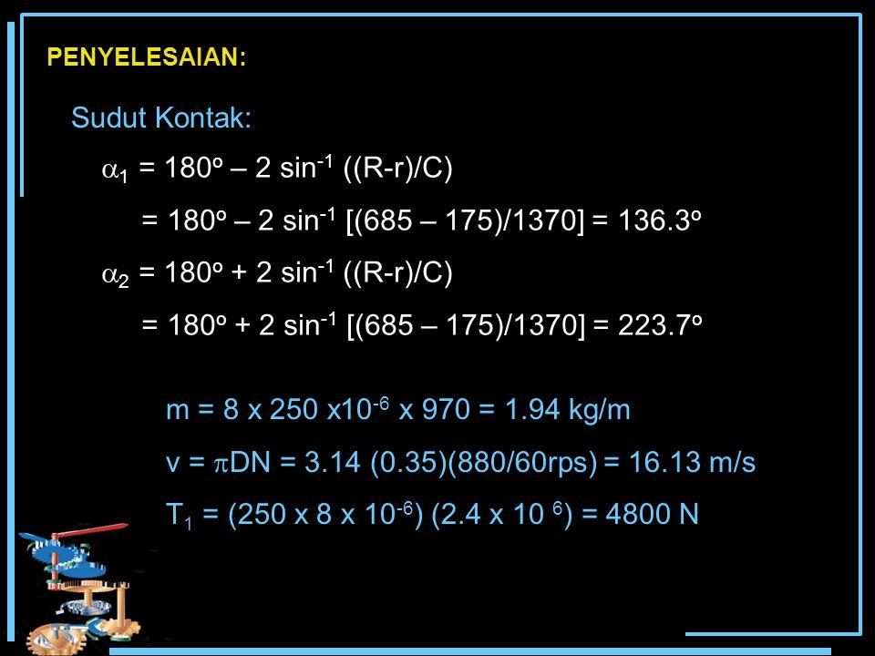  1 = 180 o – 2 sin -1 ((R-r)/C) = 180 o – 2 sin -1 [(685 – 175)/1370] = 136.3 o  2 = 180 o + 2 sin -1 ((R-r)/C) = 180 o + 2 sin -1 [(685 – 175)/1370] = 223.7 o PENYELESAIAN: Sudut Kontak: m = 8 x 250 x10 -6 x 970 = 1.94 kg/m v =  DN = 3.14 (0.35)(880/60rps) = 16.13 m/s T 1 = (250 x 8 x 10 -6 ) (2.4 x 10 6 ) = 4800 N