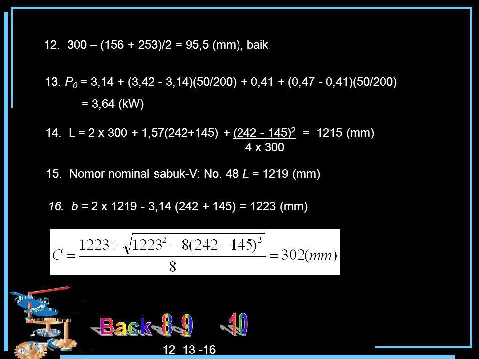 12. 300 – (156 + 253)/2 = 95,5 (mm), baik 13. P 0 = 3,14 + (3,42 - 3,14)(50/200) + 0,41 + (0,47 - 0,41)(50/200) = 3,64 (kW) 14. L = 2 x 300 + 1,57(242