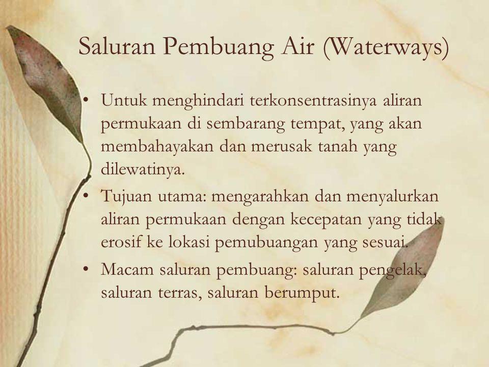 Saluran Pembuang Air (Waterways) Untuk menghindari terkonsentrasinya aliran permukaan di sembarang tempat, yang akan membahayakan dan merusak tanah ya