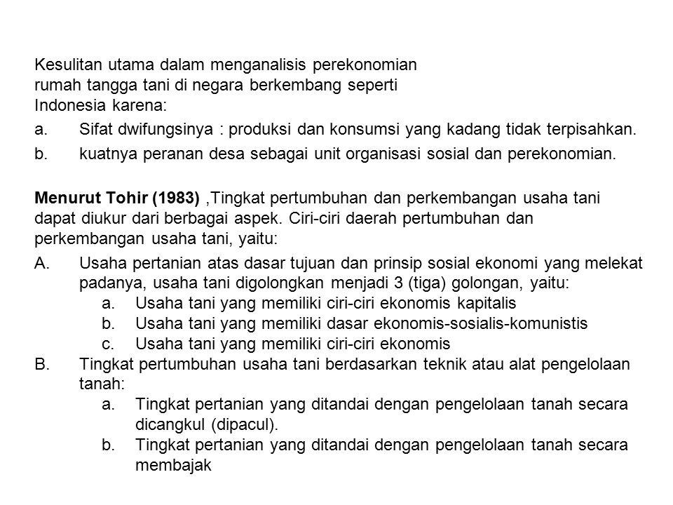Kesulitan utama dalam menganalisis perekonomian rumah tangga tani di negara berkembang seperti Indonesia karena: a.Sifat dwifungsinya : produksi dan konsumsi yang kadang tidak terpisahkan.