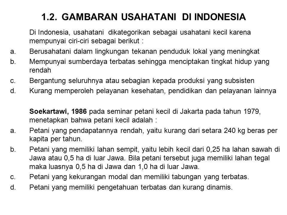 1.2. GAMBARAN USAHATANI DI INDONESIA Di Indonesia, usahatani dikategorikan sebagai usahatani kecil karena mempunyai ciri-ciri sebagai berikut : a.Beru
