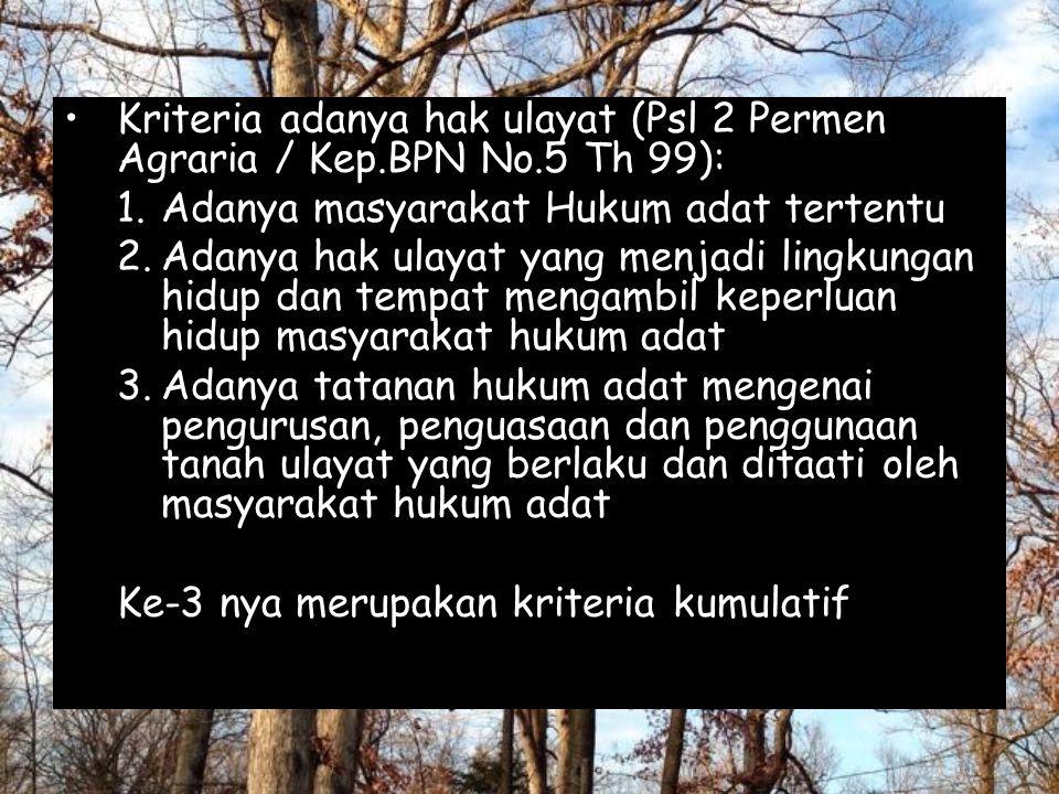 Kriteria adanya hak ulayat (Psl 2 Permen Agraria / Kep.BPN No.5 Th 99): 1.Adanya masyarakat Hukum adat tertentu 2.Adanya hak ulayat yang menjadi lingk