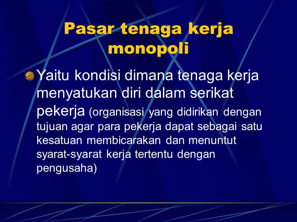 Pasar tenaga kerja monopoli Yaitu kondisi dimana tenaga kerja menyatukan diri dalam serikat pekerja (organisasi yang didirikan dengan tujuan agar para