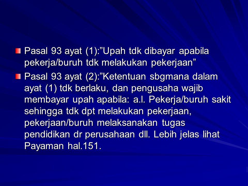 """Pasal 93 ayat (1):""""Upah tdk dibayar apabila pekerja/buruh tdk melakukan pekerjaan"""" Pasal 93 ayat (2):""""Ketentuan sbgmana dalam ayat (1) tdk berlaku, da"""