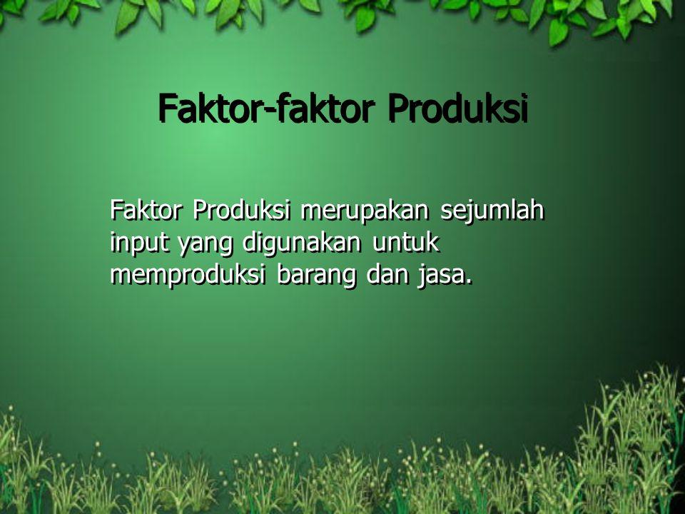Faktor-faktor Produksi Faktor Produksi merupakan sejumlah input yang digunakan untuk memproduksi barang dan jasa.