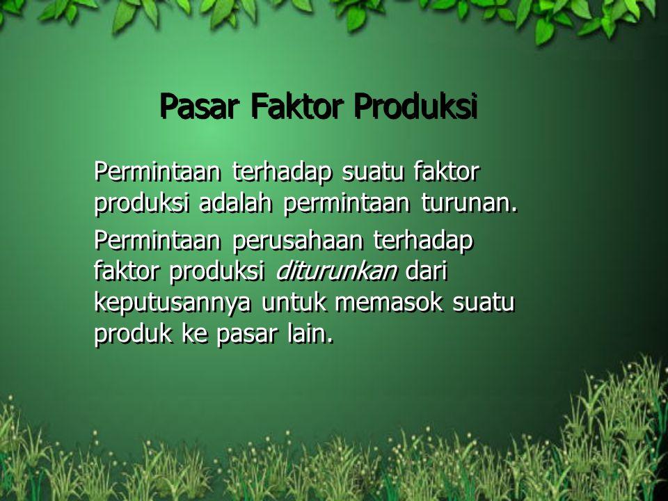 Pasar Faktor Produksi Permintaan terhadap suatu faktor produksi adalah permintaan turunan. Permintaan perusahaan terhadap faktor produksi diturunkan d