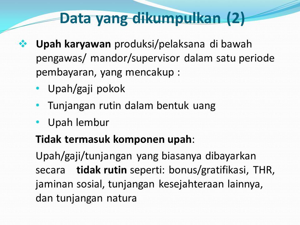 Data yang dikumpulkan (2)  Upah karyawan produksi/pelaksana di bawah pengawas/ mandor/supervisor dalam satu periode pembayaran, yang mencakup : Upah/