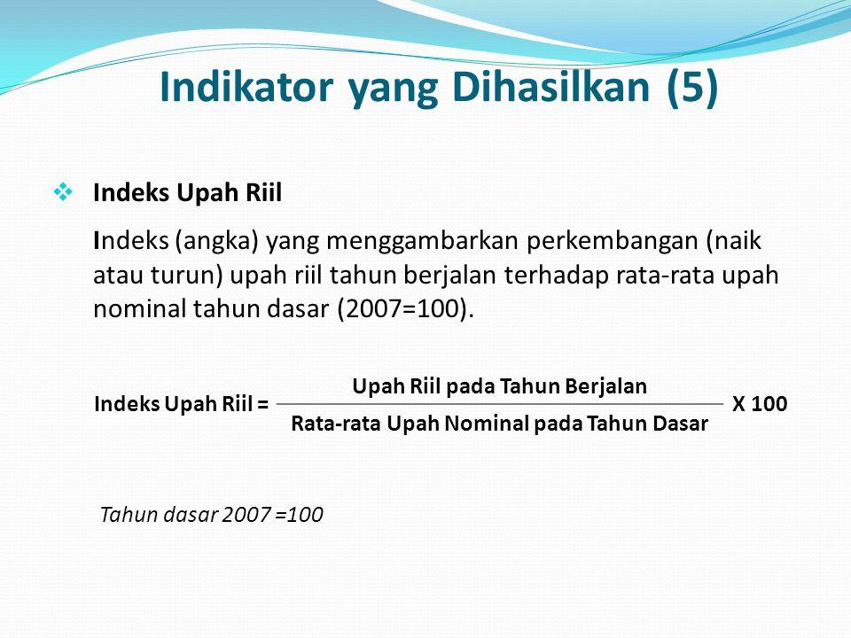 Indikator yang Dihasilkan (5)  Indeks Upah Riil Indeks (angka) yang menggambarkan perkembangan (naik atau turun) upah riil tahun berjalan terhadap ra