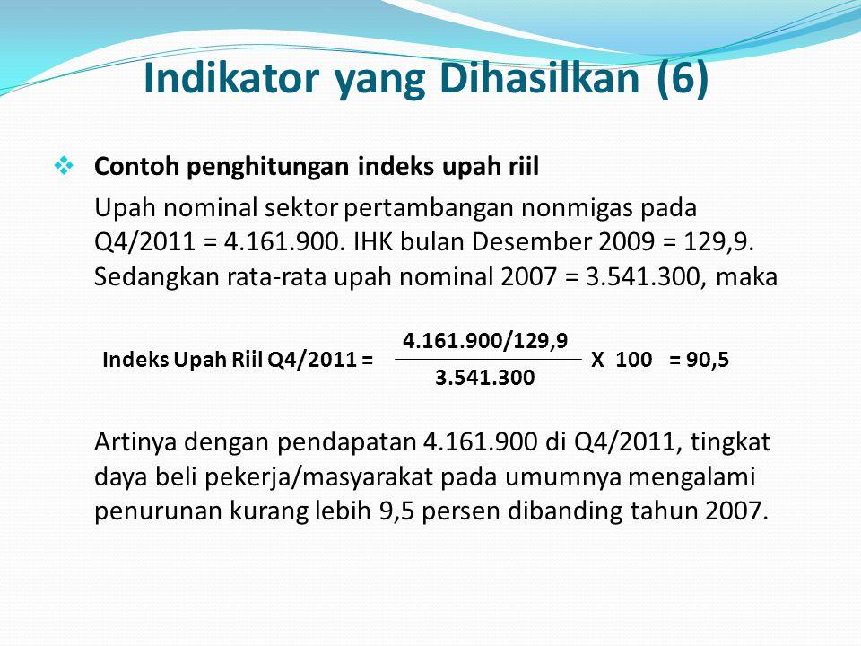 Indikator yang Dihasilkan (6)  Contoh penghitungan indeks upah riil Upah nominal sektor pertambangan nonmigas pada Q4/2011 = 4.161.900. IHK bulan Des