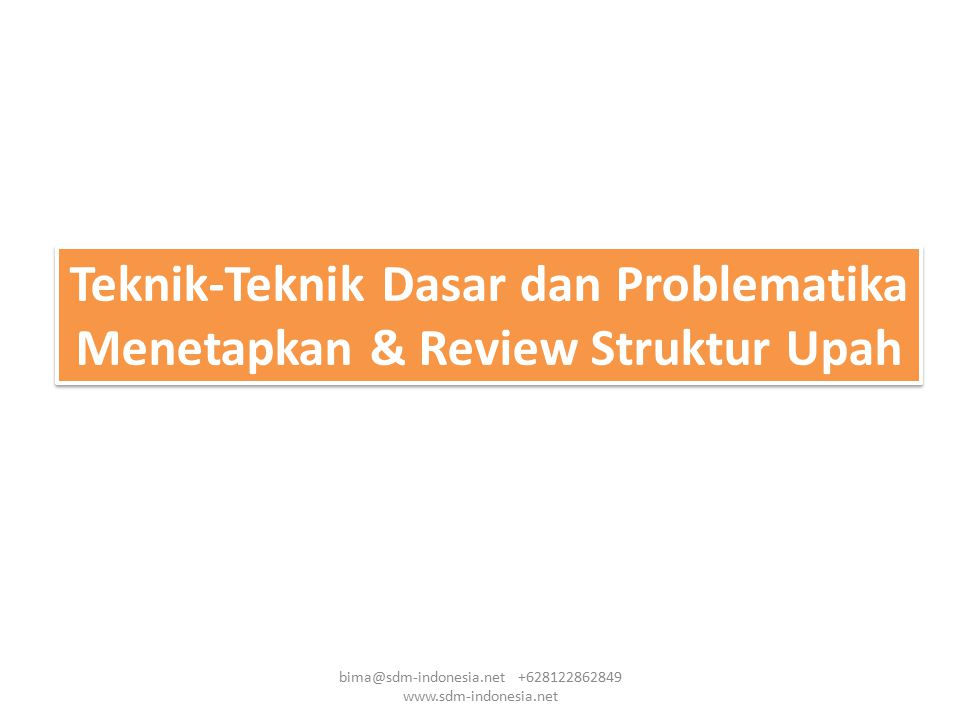 Teknik-Teknik Dasar dan Problematika Menetapkan & Review Struktur Upah bima@sdm-indonesia.net +628122862849 www.sdm-indonesia.net