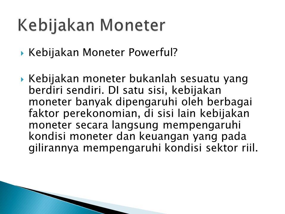  Kebijakan Moneter Powerful?  Kebijakan moneter bukanlah sesuatu yang berdiri sendiri. DI satu sisi, kebijakan moneter banyak dipengaruhi oleh berba