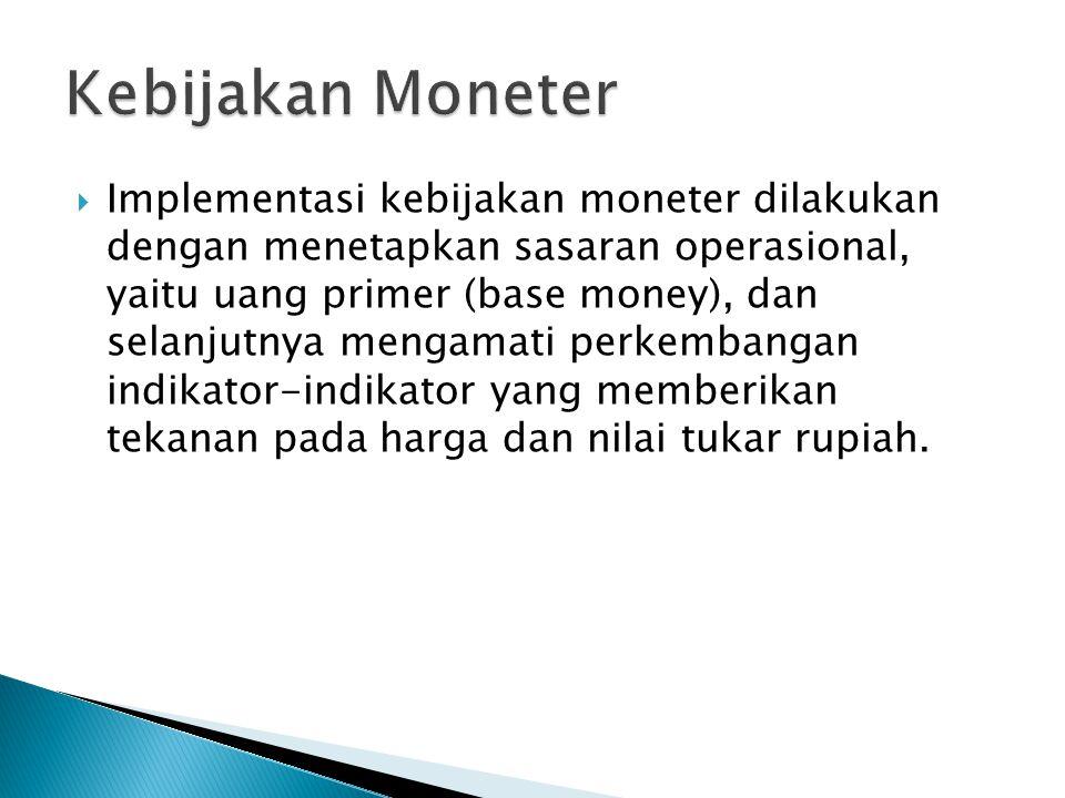  Implementasi kebijakan moneter dilakukan dengan menetapkan sasaran operasional, yaitu uang primer (base money), dan selanjutnya mengamati perkembang