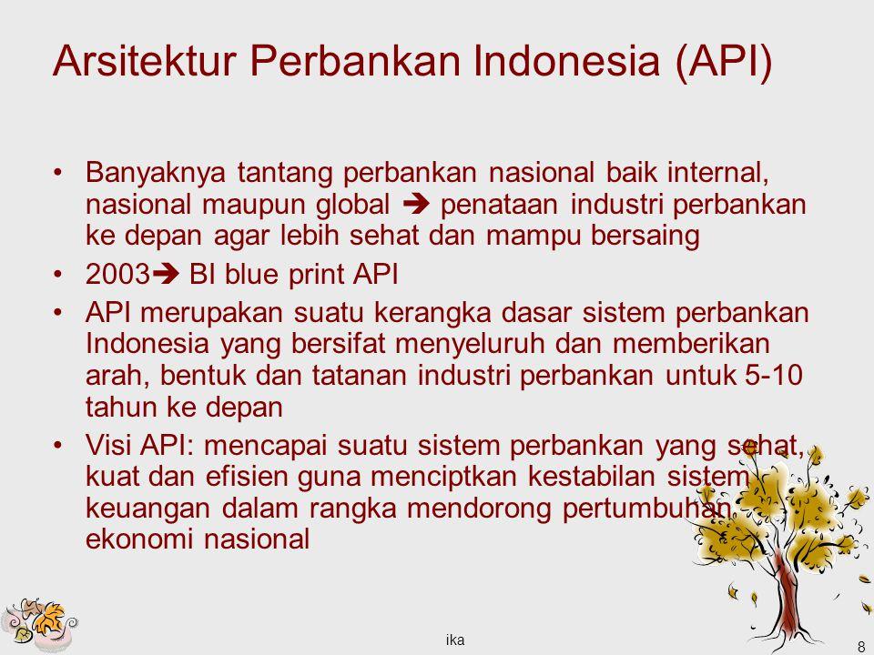 ika 8 Arsitektur Perbankan Indonesia (API) Banyaknya tantang perbankan nasional baik internal, nasional maupun global  penataan industri perbankan ke depan agar lebih sehat dan mampu bersaing 2003  BI blue print API API merupakan suatu kerangka dasar sistem perbankan Indonesia yang bersifat menyeluruh dan memberikan arah, bentuk dan tatanan industri perbankan untuk 5-10 tahun ke depan Visi API: mencapai suatu sistem perbankan yang sehat, kuat dan efisien guna menciptkan kestabilan sistem keuangan dalam rangka mendorong pertumbuhan ekonomi nasional