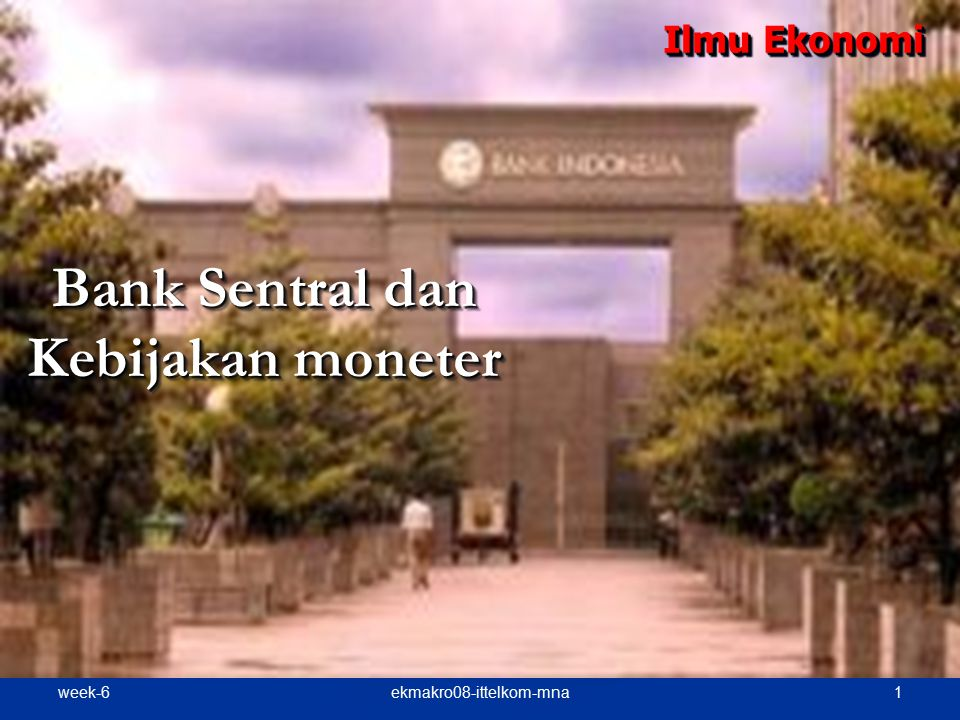 week-6 2ekmakro08-ittelkom-mna Bank Sentral (BI di Indonesia) Bank Indonesia (BI) Bank Indonesia (BI) - Sebagai Bank Sentral berdasarkan pasal 4 ayat 1 Undang- undang RI No.
